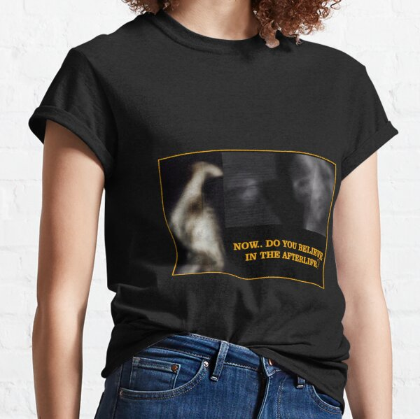 Now... Do You Believe In The Afterlife? Classic T-Shirt