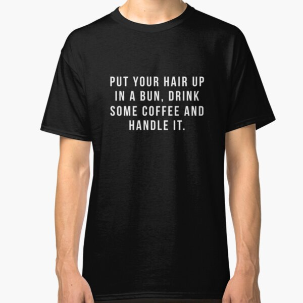 Put Your Hair Up In A Bun, Drink Some Coffee And Handle It. Classic T-Shirt