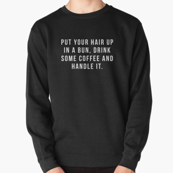 Put Your Hair Up In A Bun, Drink Some Coffee And Handle It. Pullover Sweatshirt