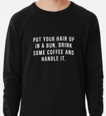 Put Your Hair Up In A Bun, Drink Some Coffee And Handle It. Lightweight Sweatshirt