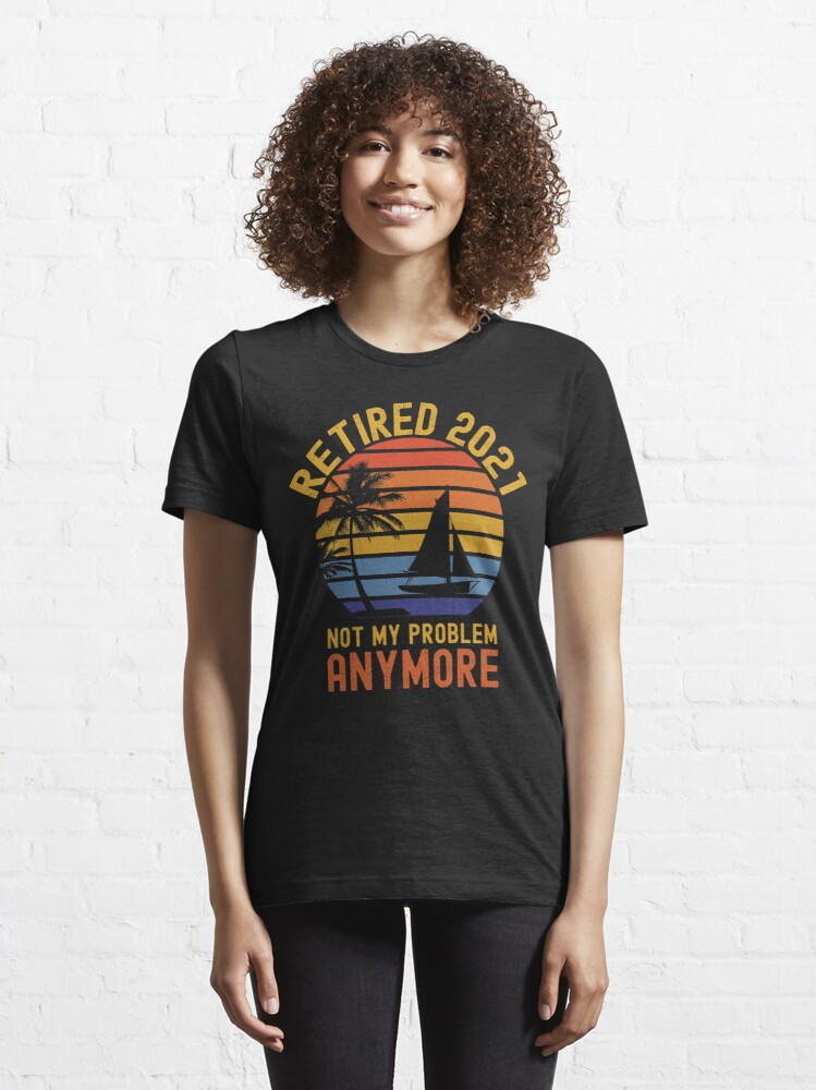 Alternate view of Retired 2021 not my problem anymore Essential T-Shirt
