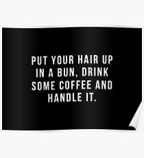 Put Your Hair Up In A Bun, Drink Some Coffee And Handle It. Poster