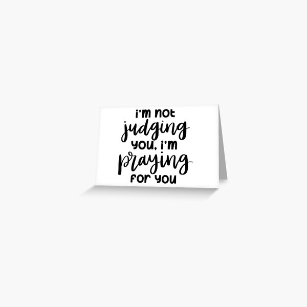 I'm Not Judging You, I'm Praying For You Greeting Card