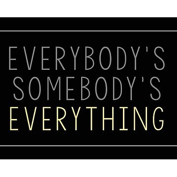 Everybody's Somebody's Everything  by daburrows