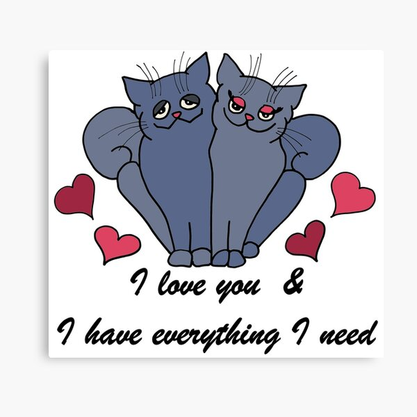 I have everything I need, Love, Cat, Valentine Canvas Print