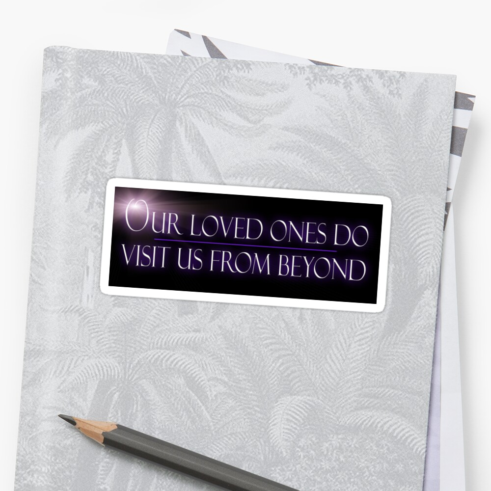Our Loved Ones Do Visit Us From Beyond Sticker