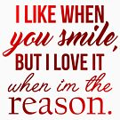 i like when you smile, but i love it when i'm the reason. by echovolution