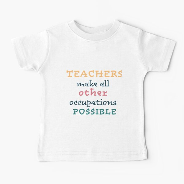 Teachers make all other occupations possible Baby T-Shirt