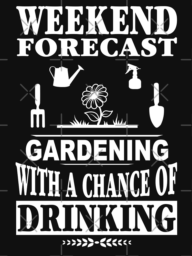 Weekend Forecast Gardening With A Chance Of Drinking T-Shirt by wantneedlove