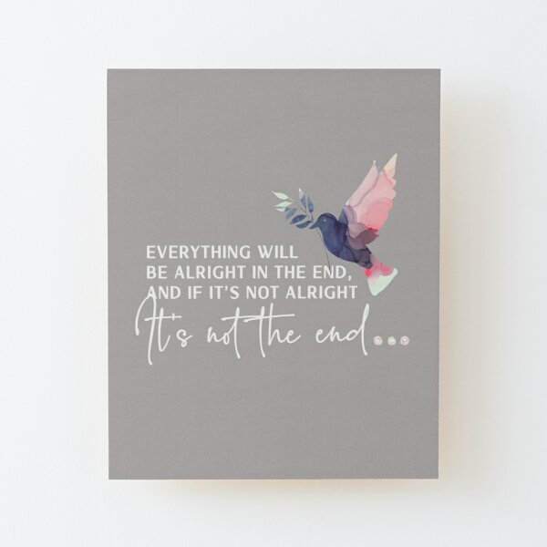 Everything will be alright in the end and if its not alright its not the end.  Think happy thoughts with this positive, inspirational quote Wood Mounted Print