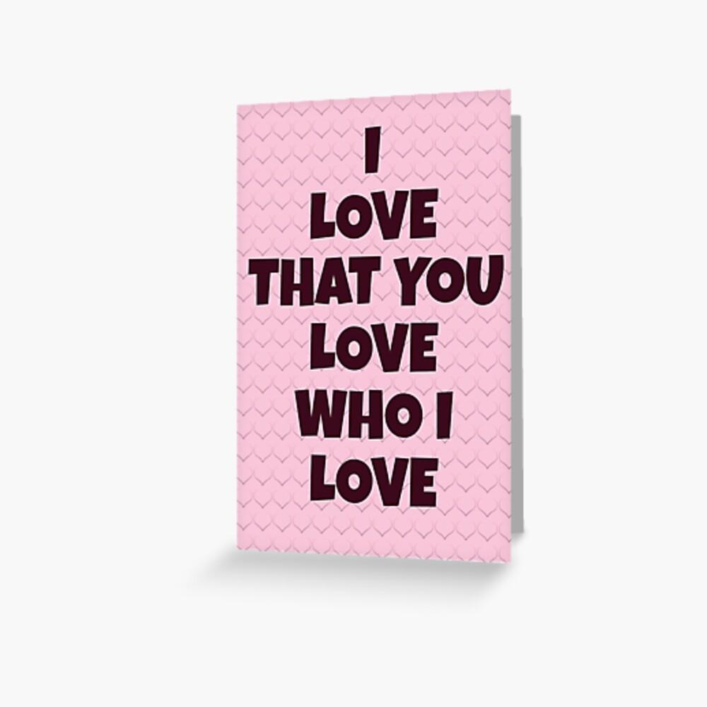 I Love That You Love Who I Love Greeting Card