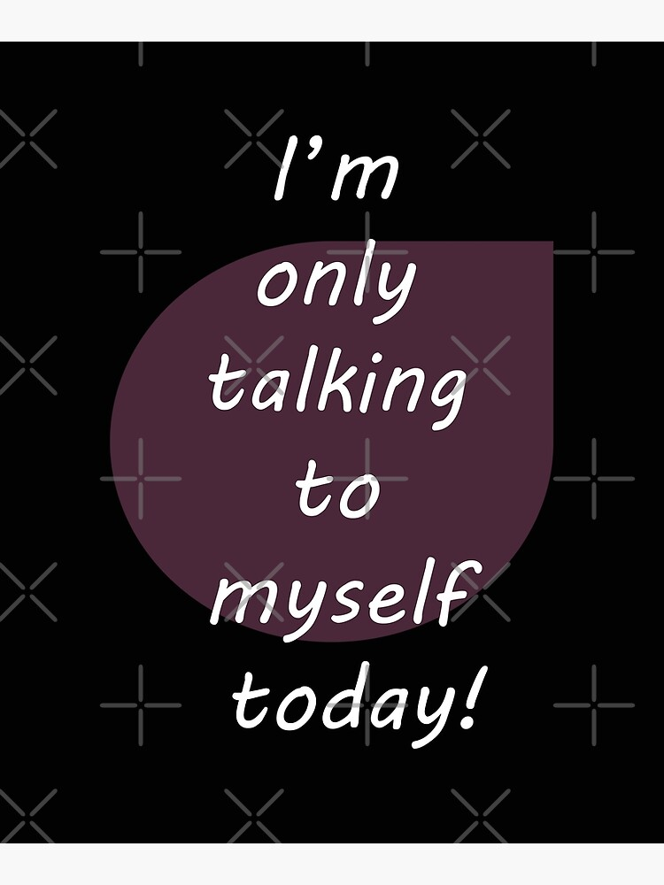 I'm only talking to myself today! by Veee8
