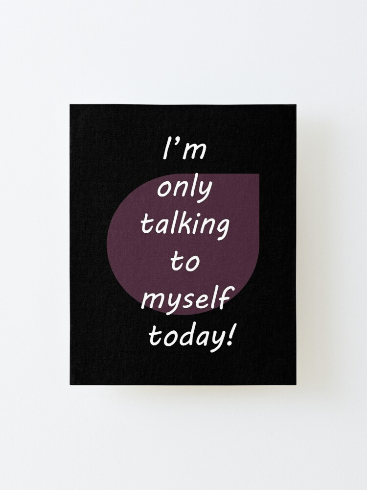 Alternate view of I'm only talking to myself today! Mounted Print