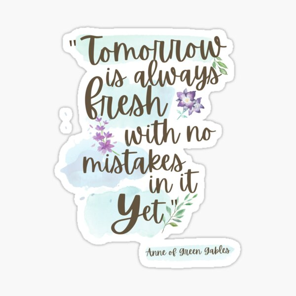 Tomorrow is always fresh, with no mistakes in it... yet - Anne of Green Gables Sticker
