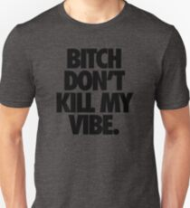 BITCH DON'T KILL MY VIBE. Unisex T-Shirt