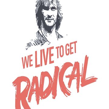 We Live To Get Radical by sheabutter82