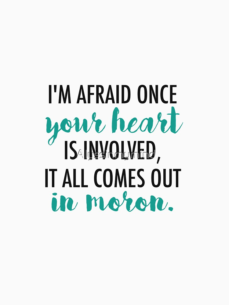 Once your heart is involved, it all comes out in moron. by Alyssinmymind