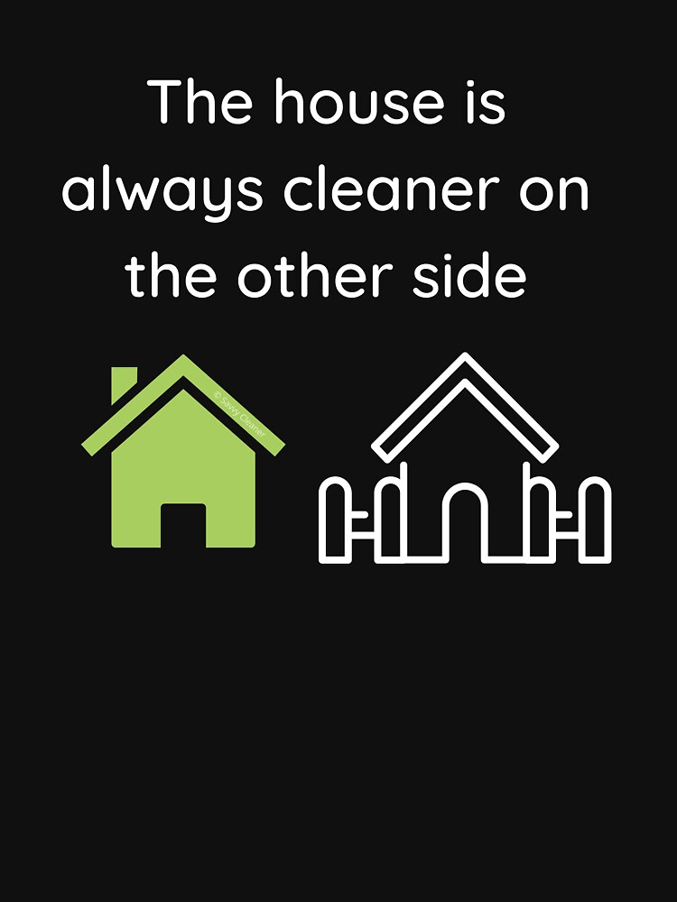 The House Is Always Cleaner On The Other Side Fun Cleaning Humor by SavvyCleaner
