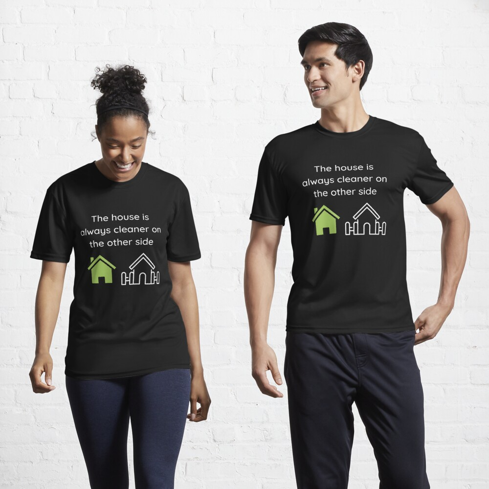 The House Is Always Cleaner On The Other Side Fun Cleaning Humor Active T-Shirt