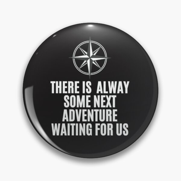 THERE IS  ALWAY SOME NEXT ADVENTURE WAITING FOR US Pin