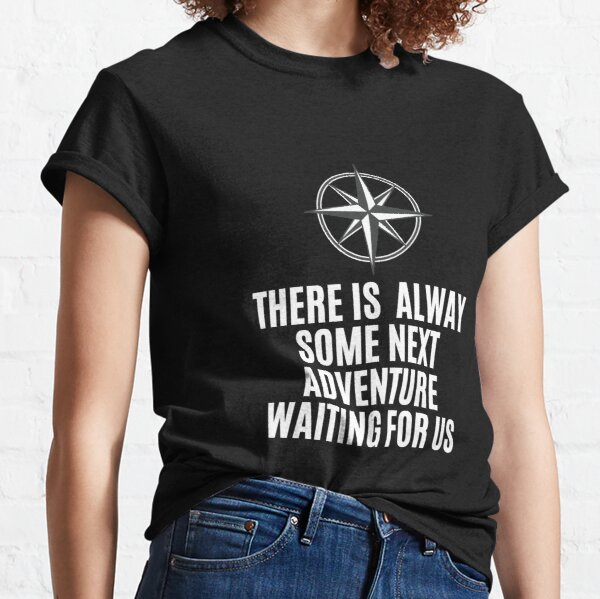 THERE IS  ALWAY SOME NEXT ADVENTURE WAITING FOR US Classic T-Shirt