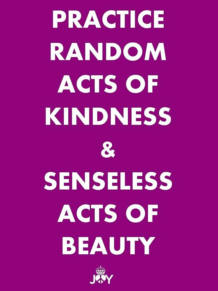 PRACTICE RANDOM ACTS OF KINDNESS AND SENSELESS ACTS OF BEAUTY by karmadesigner