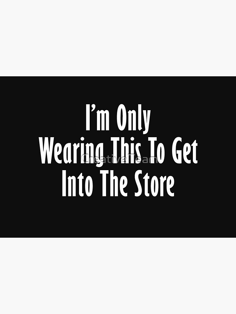 I'm only wearing this to get into store by CreativeTeam