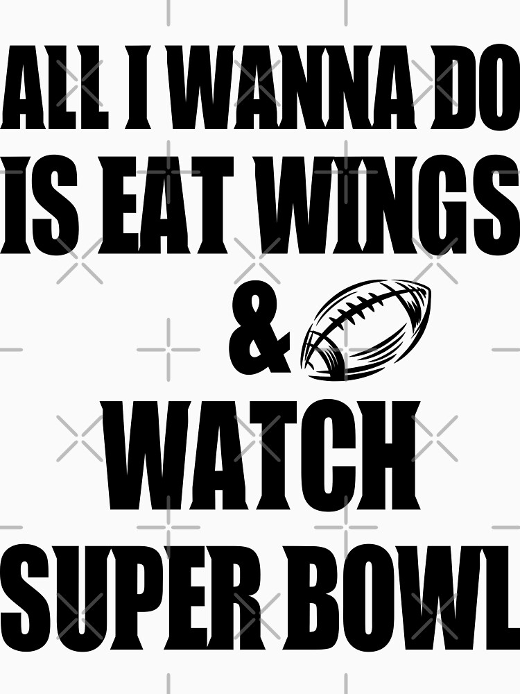 all i wanna do is eat wings and watch super bowl by MickyDeeTees