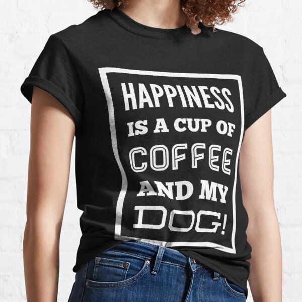 Happiness is a cup of coffee and my dog! Classic T-Shirt