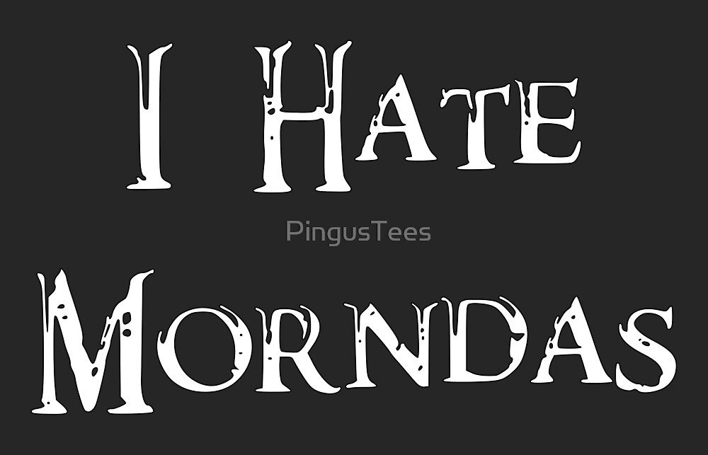 I Hate Morndas by PingusTees