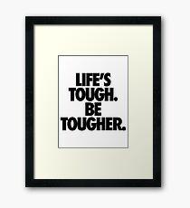 LIFE'S TOUGH. BE TOUGHER. Framed Print