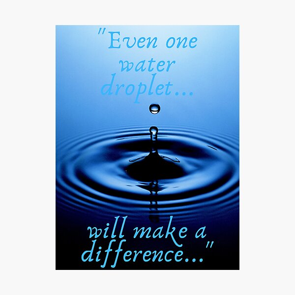"""""""Even one water droplet will make a difference..."""" Photographic Print"""
