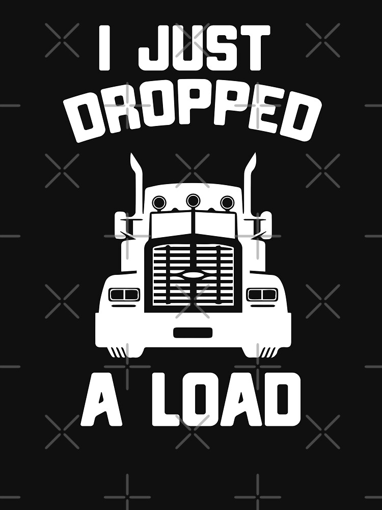 I Just Dropped A Load Funny Truck Driver Gift by OneOnlineShop