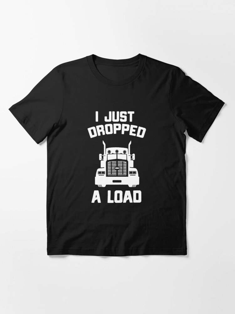 Alternate view of I Just Dropped A Load Funny Truck Driver Gift Essential T-Shirt