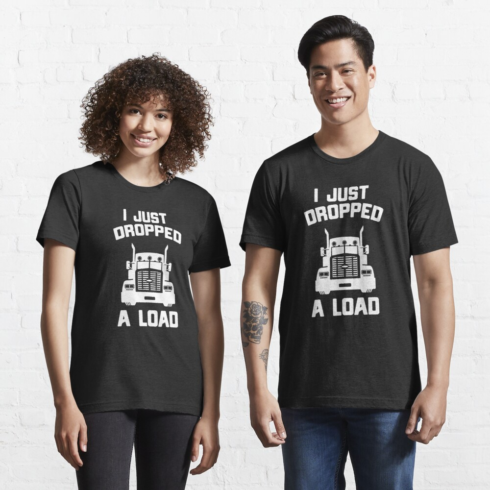 I Just Dropped A Load Funny Truck Driver Gift Essential T-Shirt