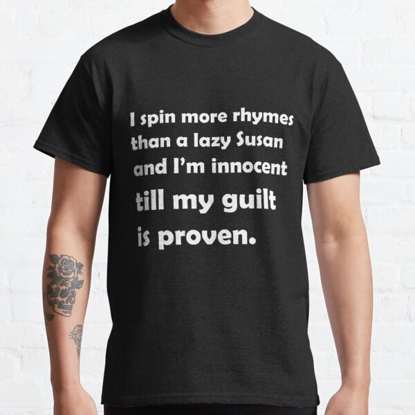 I spin more rhymes than a lazy Susan and I'm innocent till my guilt is proven. Classic T-Shirt