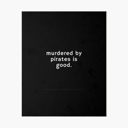 Murdered by pirates is good Art Board Print