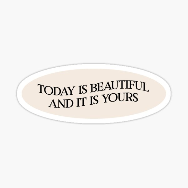 today is beautiful and it is yours Sticker