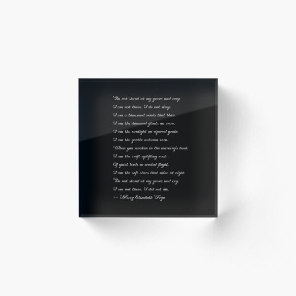 A touching poem by Mary Elizabeth Frye: Do not stand at my grave and weep (delicate white text) Acrylic Block