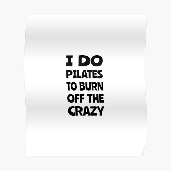 I do pilates to burn off the crazy, Funny pilates, Healthy, Pilates pose Poster