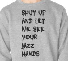 Shut Up And Let Me See Your Jazz Hands Pullover