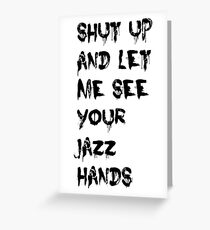 Shut Up And Let Me See Your Jazz Hands Greeting Card