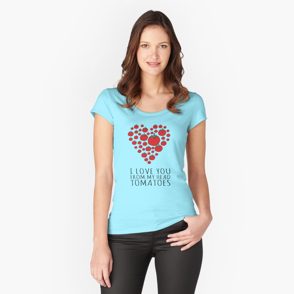 I LOVE YOU FROM MY HEAD TOMATOES Fitted Scoop T-Shirt