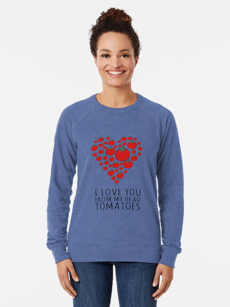 Alternate view of I LOVE YOU FROM MY HEAD TOMATOES Lightweight Sweatshirt
