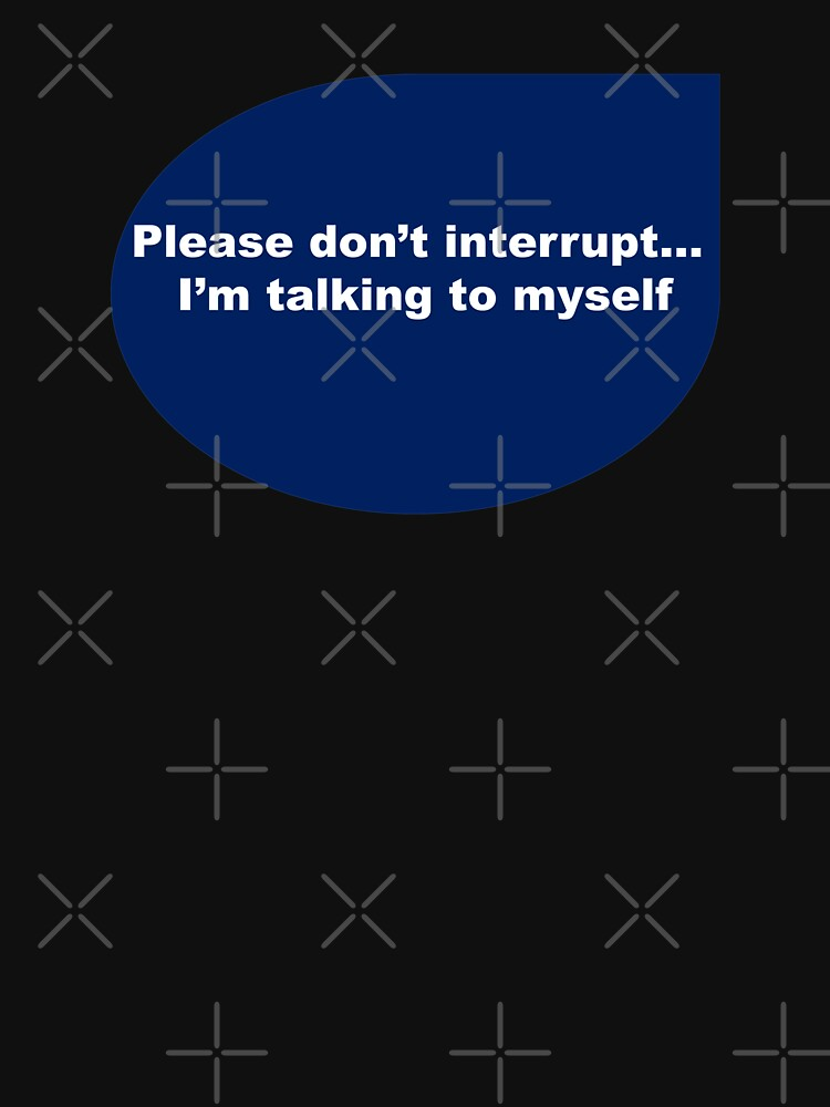 Funny quote-Please don't interrupt I'm talking to myself  by Veee8