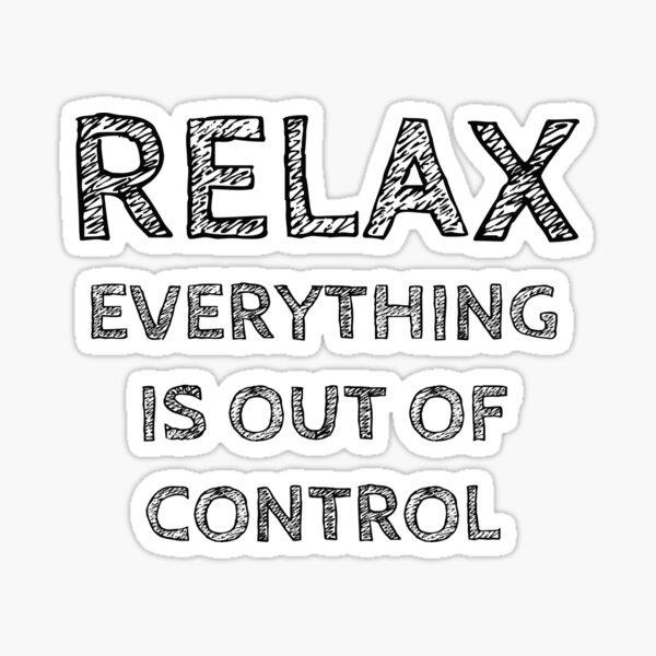 RELAX.. EVERYTHING IS OUT OF CONTROL Sticker