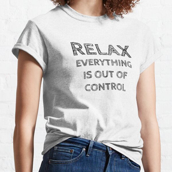 RELAX.. EVERYTHING IS OUT OF CONTROL Classic T-Shirt