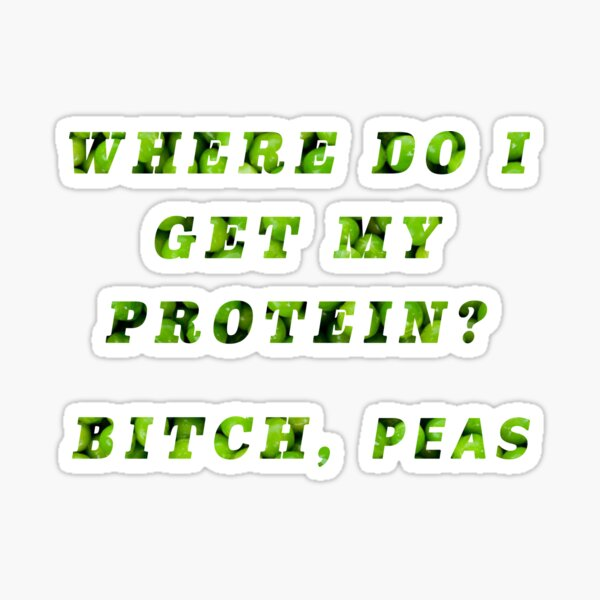 Where do I get my Protein? Bitch, Peas Sticker