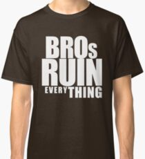 BROs RUIN EVERYTHING (white text) Classic T-Shirt