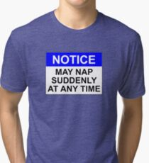 NOTICE: MAY NAP SUDDENLY AT ANY TIME Tri-blend T-Shirt